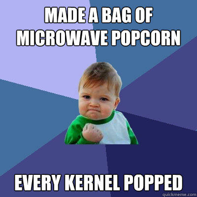 made a bag of microwave popcorn  every kernel popped  - made a bag of microwave popcorn  every kernel popped   Success Kid