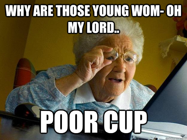 Why are those young wom- oh my lord.. poor cup