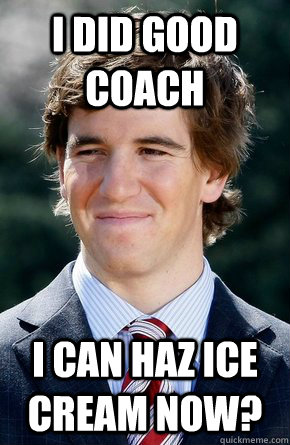 I did good coach I can haz ice cream now? - I did good coach I can haz ice cream now?  Eli Manning
