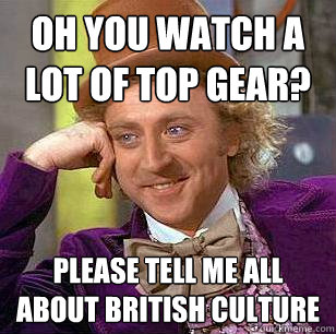 oh you watch a lot of top gear? please tell me all about british culture - oh you watch a lot of top gear? please tell me all about british culture  Condescending Wonka