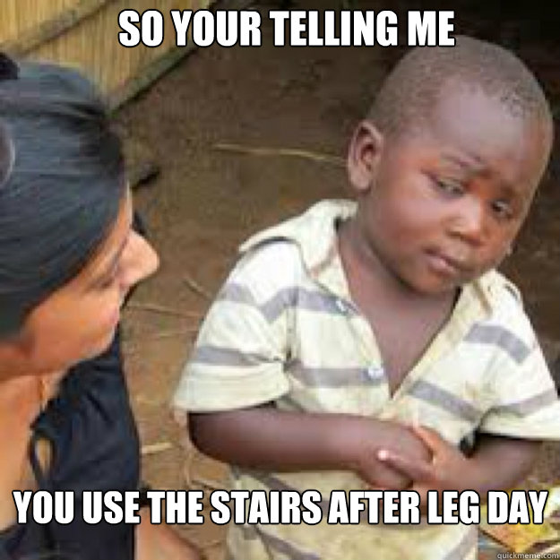 SO YOUR TELLING ME YOU USE THE STAIRS AFTER LEG DAY  African