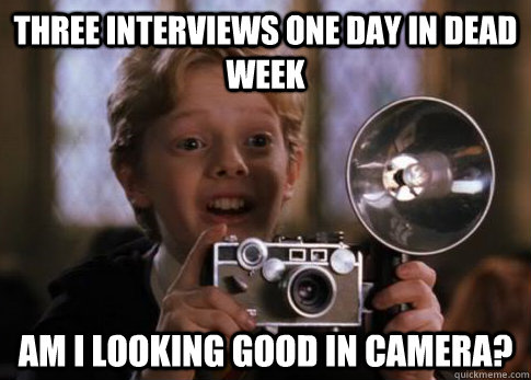 Three interviews one day in dead week  Am I looking good in camera?