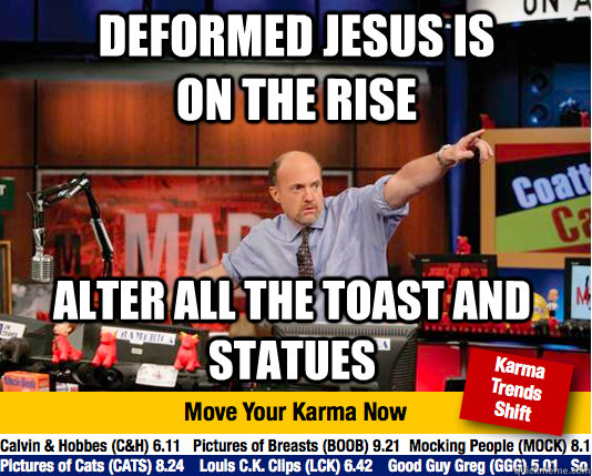 Deformed jesus is on the rise alter all the toast and statues - Deformed jesus is on the rise alter all the toast and statues  Mad Karma with Jim Cramer