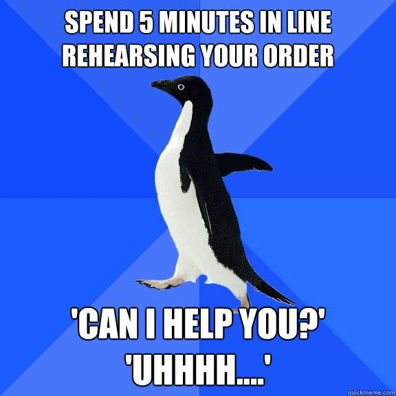 spend 5 minutes in line rehearsing your order 'can i help you?' 'uhhhh....' - spend 5 minutes in line rehearsing your order 'can i help you?' 'uhhhh....'  Socially Awkward Penguin