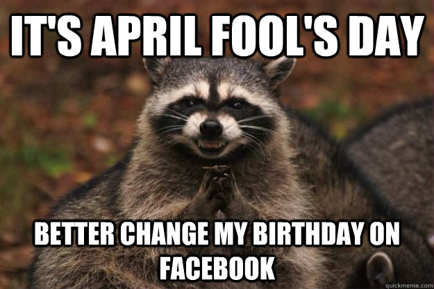 its april fools day better change my birthday on facebook