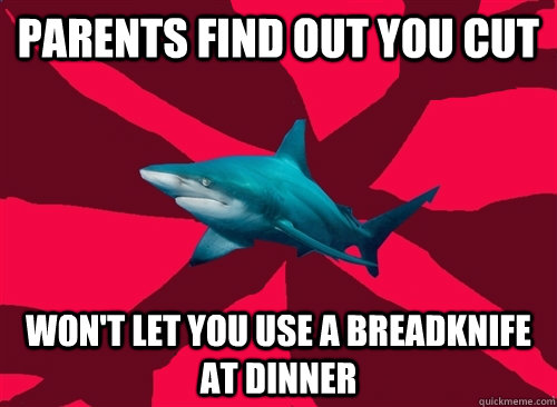 parents find out you cut won't let you use a breadknife at dinner  Self-Injury Shark