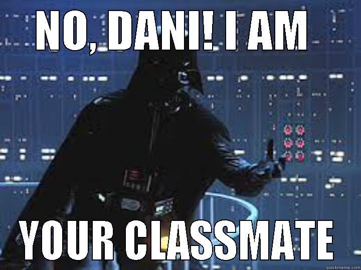 NO, DANI! I AM  YOUR CLASSMATE Misc