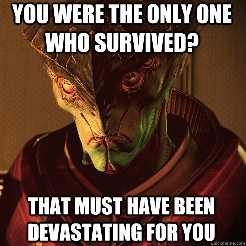You were the only one who survived? That must have been devastating for you - You were the only one who survived? That must have been devastating for you  Condescending Javik