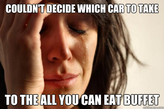 couldn't decide which car to take to the all you can eat buffet - couldn't decide which car to take to the all you can eat buffet  First World Problems