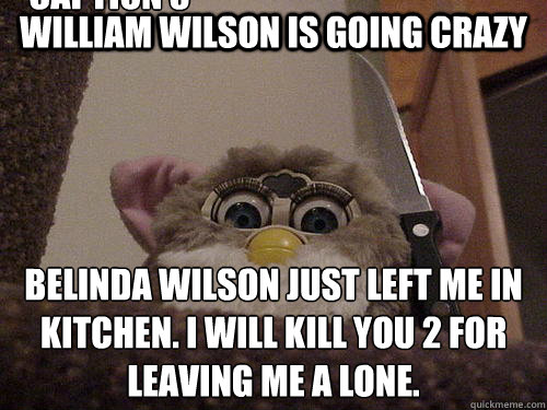 William Wilson is going crazy Belinda Wilson just left me in Kitchen. I will kill you 2 for leaving me a lone. Caption 3 goes here