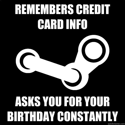 Remembers Credit Card info Asks you for your birthday constantly  Fottuto Steam
