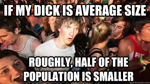 if my dick is average size roughly, half of the population is smaller - if my dick is average size roughly, half of the population is smaller  Sudden Clarity Clarence