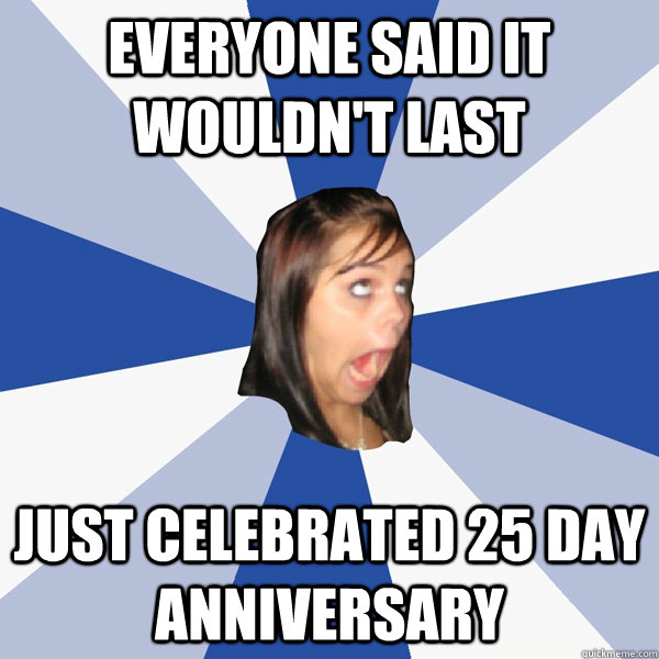 Everyone said it wouldn't last Just celebrated 25 day anniversary - Everyone said it wouldn't last Just celebrated 25 day anniversary  Annoying Facebook Girl