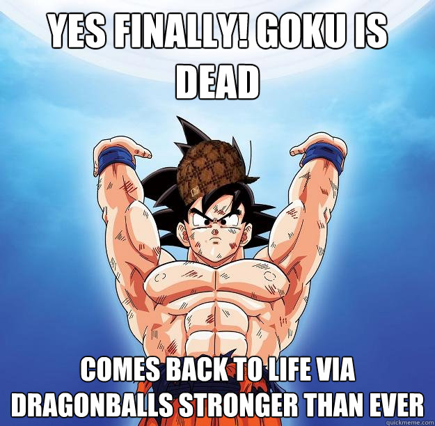 yes finally! goku is dead comes back to life via dragonballs stronger than ever - yes finally! goku is dead comes back to life via dragonballs stronger than ever  Scumbag Goku
