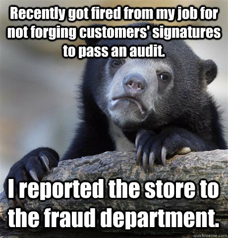 Recently got fired from my job for not forging customers' signatures to pass an audit. I reported the store to the fraud department. - Recently got fired from my job for not forging customers' signatures to pass an audit. I reported the store to the fraud department.  Confession Bear
