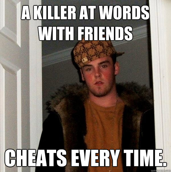 a killer at words with friends cheats every time scumbag steve