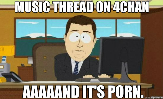 music thread on 4chan AAAAAND IT'S PORN. - music thread on 4chan AAAAAND IT'S PORN.  aaaand its gone