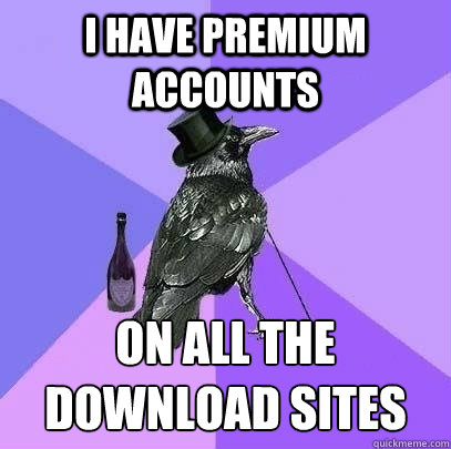 I have premium accounts on all the download sites  Rich Raven