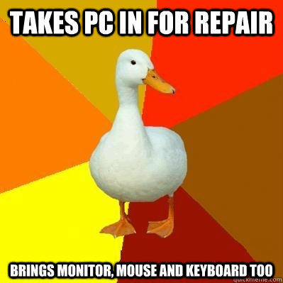 takes pc in for repair brings monitor, mouse and keyboard too  Tech Impaired Duck