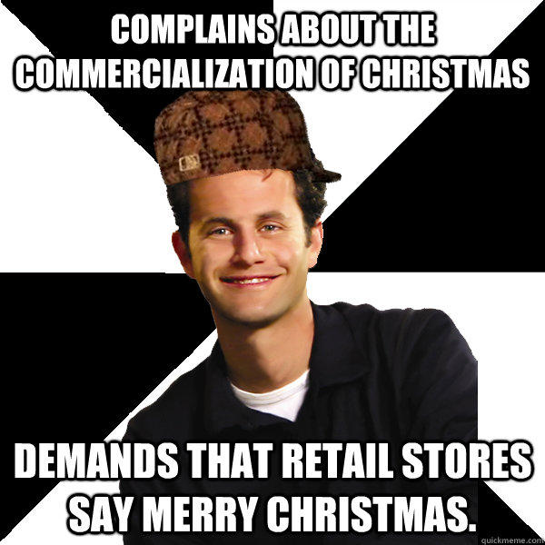Complains about the commercialization of Christmas Demands that retail stores say Merry Christmas.  Scumbag Christian