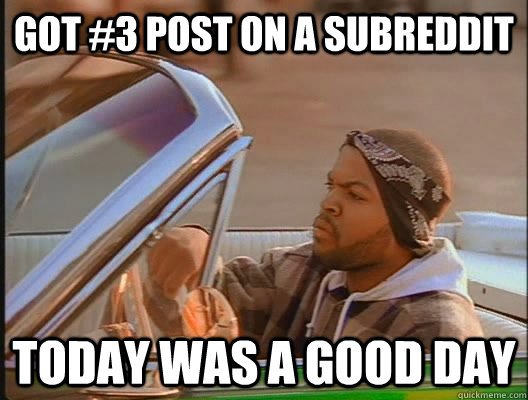 Got #3 post on a subreddit Today was a good day - Got #3 post on a subreddit Today was a good day  today was a good day