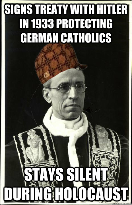 Signs treaty with Hitler in 1933 protecting German Catholics Stays silent during holocaust - Signs treaty with Hitler in 1933 protecting German Catholics Stays silent during holocaust  Scumbag Pope Pius XII