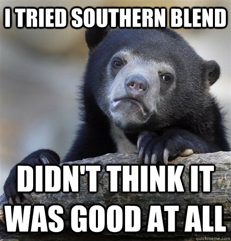 I tried southern blend didn't think it was good at all - I tried southern blend didn't think it was good at all  Confession Bear