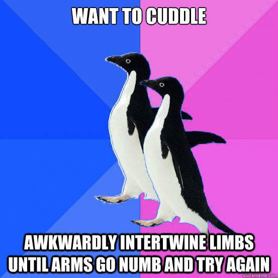 Want to cuddle  Awkwardly intertwine limbs until arms go numb and try again