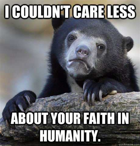 I couldn't care less about your faith in humanity. - I couldn't care less about your faith in humanity.  Confession Bear