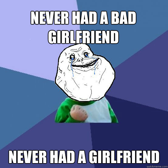 Never had a bad girlfriend never had a girlfriend - Never had a bad girlfriend never had a girlfriend  Forever Alone Success Kid