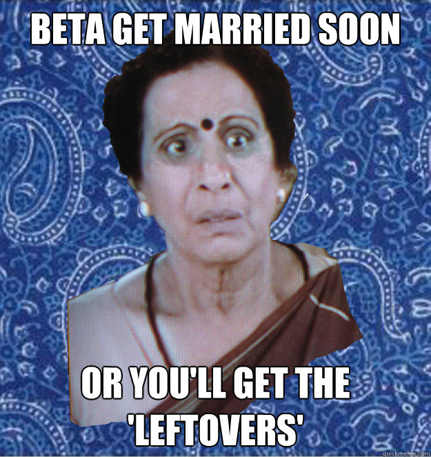 Beta get married soon or you'll get the 'leftovers'  Pushy Indian Aunty