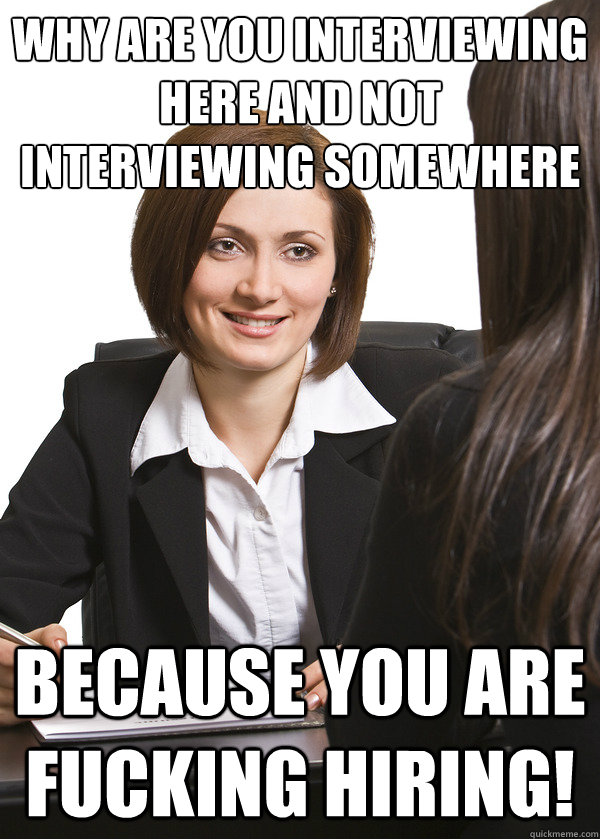 Why are you interviewing here and not interviewing somewhere else? BECAUSE YOU ARE FUCKING HIRING!
