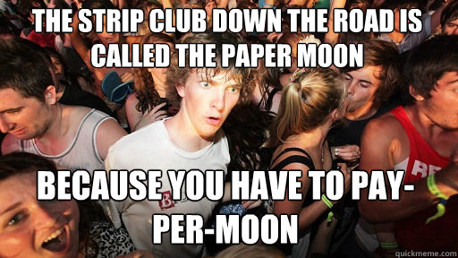 the strip club down the road is called the paper moon  because you have to pay-per-moon - the strip club down the road is called the paper moon  because you have to pay-per-moon  Sudden Clarity Clarence