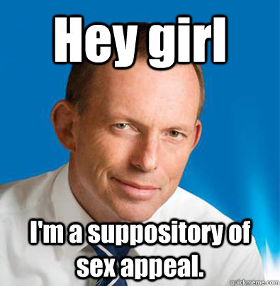 Hey girl I'm a suppository of sex appeal.  Hey Girl Tony Abbott