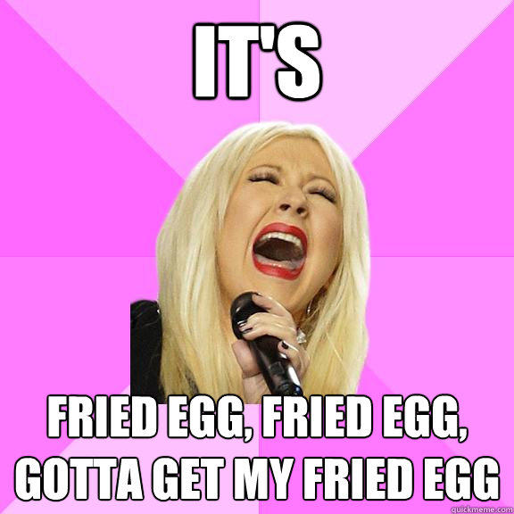 It's Fried egg, fried egg, gotta get my fried egg  Wrong Lyrics Christina