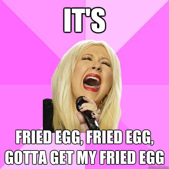 It's Fried egg, fried egg, gotta get my fried egg  Wrong Lyrics Christina