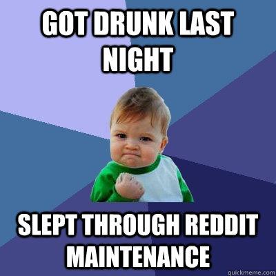 Got drunk last night Slept through reddit maintenance  Success Kid