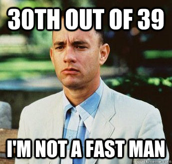30th out of 39 i'm not a fast man