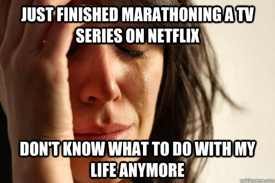 Just finished marathoning a tv series on netflix Don't know what to do with my life anymore - Just finished marathoning a tv series on netflix Don't know what to do with my life anymore  First World Problems