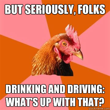 but seriously, folks drinking and driving: what's up with that?  Anti-Joke Chicken