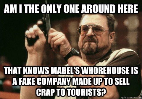 Am I the only one around here that knows mabel's whorehouse is a fake company made up to sell crap to tourists?