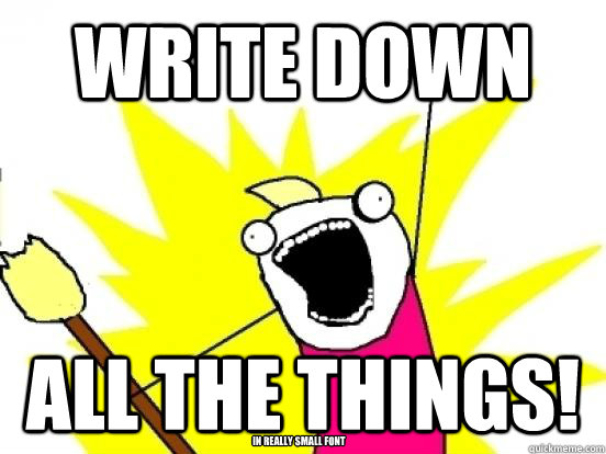 write down  all the things! in really small font - write down  all the things! in really small font  minimize all the things