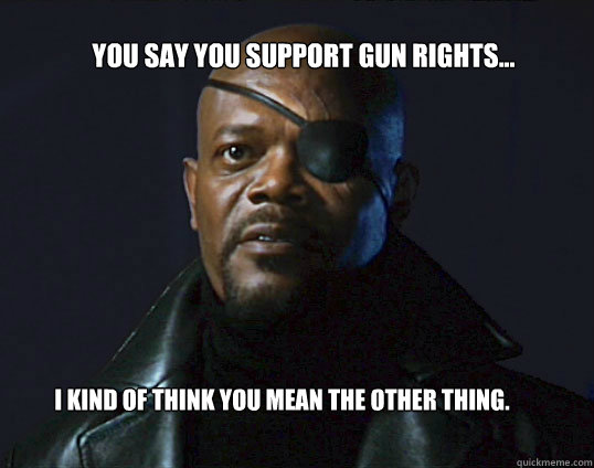 You say you support gun rights... I kind of think you mean the other thing.