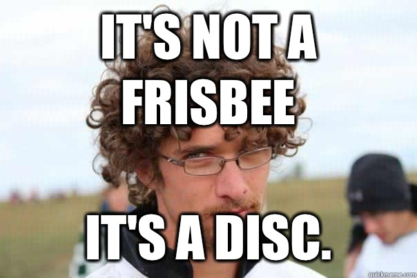 It's not a frisbee It's a disc.