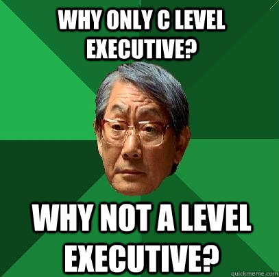 Why only C Level Executive? Why not A Level Executive? - Why only C Level Executive? Why not A Level Executive?  High Expectations Asian Father