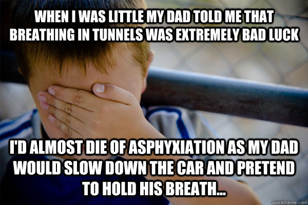 When i was little my dad told me that breathing in tunnels was extremely bad luck I'd almost die of asphyxiation as my dad would slow down the car and pretend to hold his breath...  Confession kid