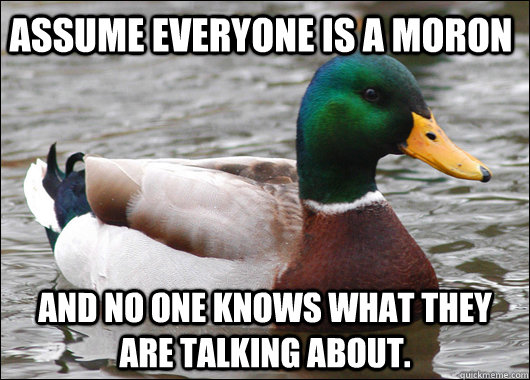 Assume everyone is a moron and no one knows what they are talking about. - Assume everyone is a moron and no one knows what they are talking about.  Actual Advice Mallard