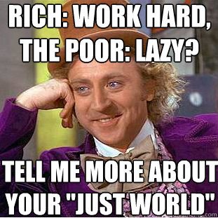rich: work hard, the poor: lazy? tell me more about  your