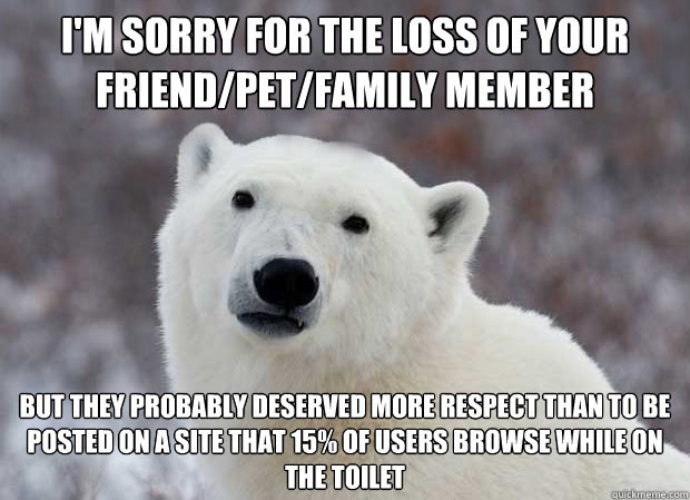 I'm sorry for the loss of your friend/pet/family member but they probably deserved more respect than to be posted on a site that 15% of users browse while on the toilet - I'm sorry for the loss of your friend/pet/family member but they probably deserved more respect than to be posted on a site that 15% of users browse while on the toilet  Popular Opinion Polar Bear
