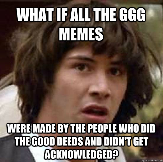 What if all the ggg memes were made by the people who did the good deeds and didn't get acknowledged? - What if all the ggg memes were made by the people who did the good deeds and didn't get acknowledged?  conspiracy keanu